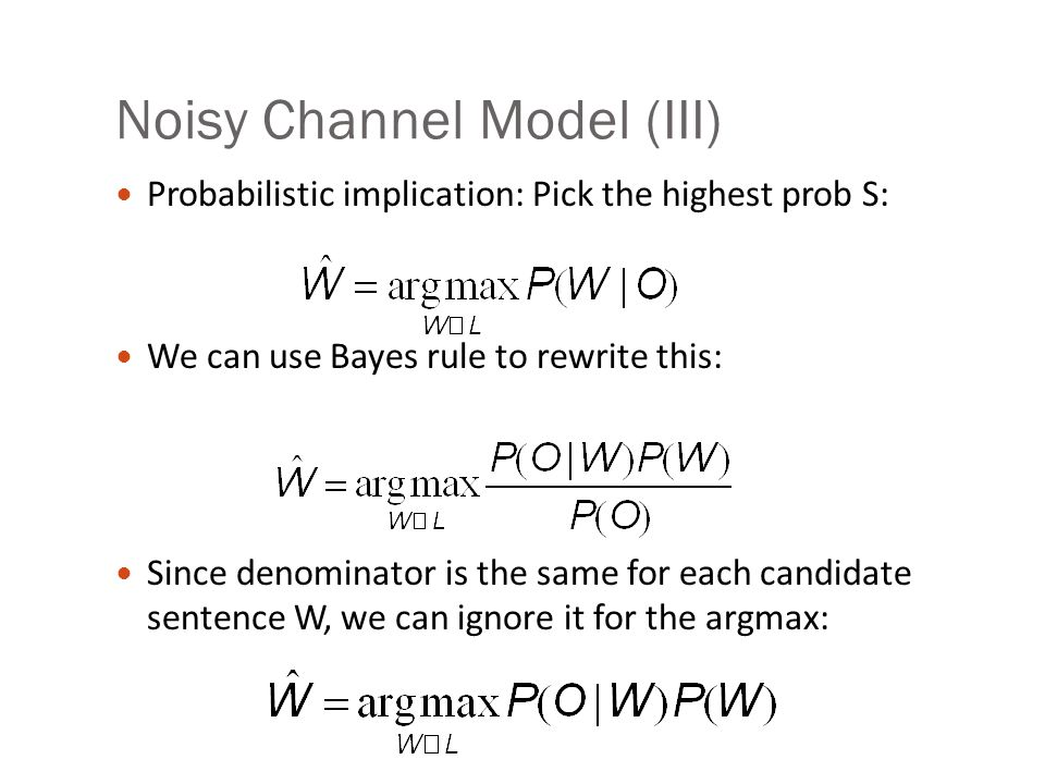Noisy Channel Model (III) Probabilistic implication: Pick the highest prob S: We can use Bayes rule to rewrite this: Since denominator is the same for each candidate sentence W, we can ignore it for the argmax: