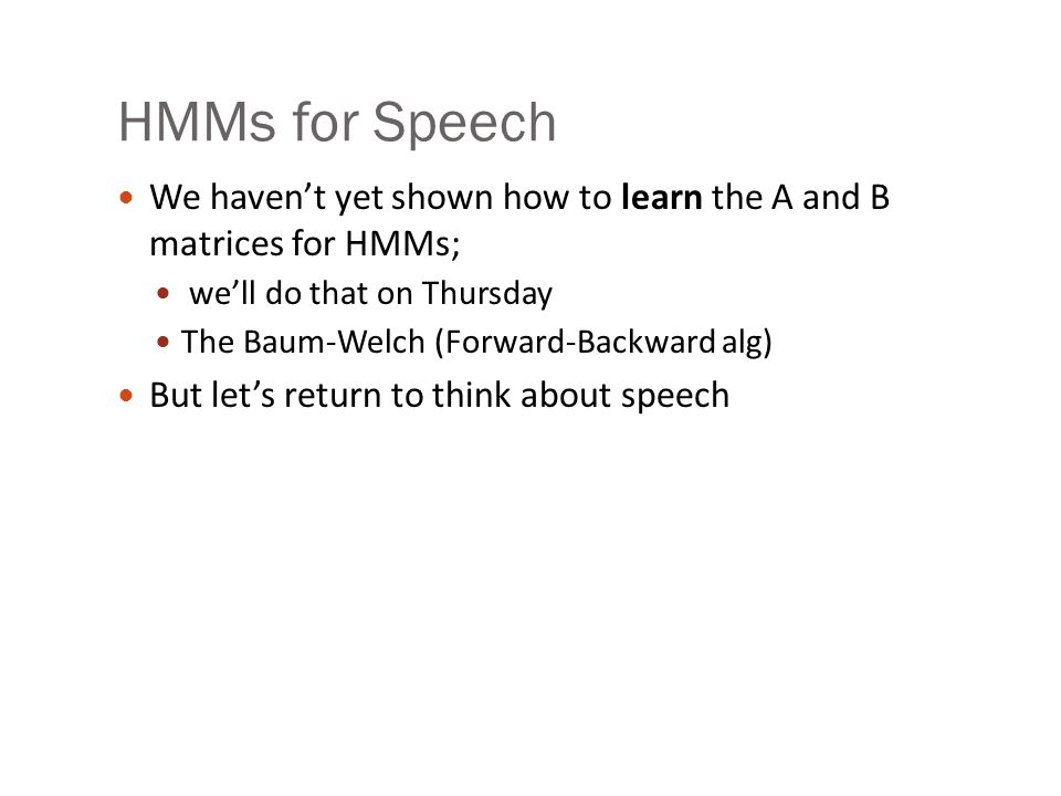 HMMs for Speech We haven't yet shown how to learn the A and B matrices for HMMs; we'll do that on Thursday The Baum-Welch (Forward-Backward alg) But let's return to think about speech