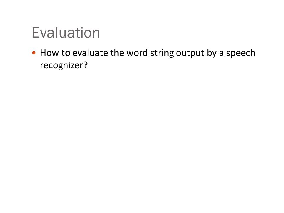 Evaluation How to evaluate the word string output by a speech recognizer