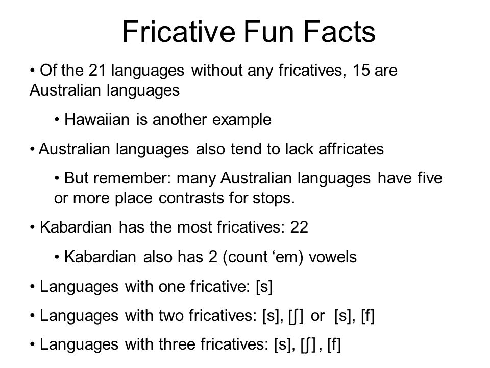 Some More Typology # of Fricatives# of languages% of total % % % % % % % % % > %