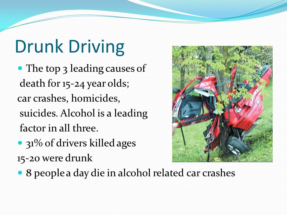 Drunk Driving The top 3 leading causes of death for year olds; car crashes, homicides, suicides.