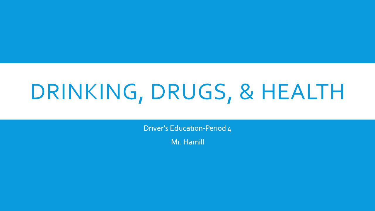 DRINKING, DRUGS, & HEALTH Driver's Education-Period 4 Mr. Hamill