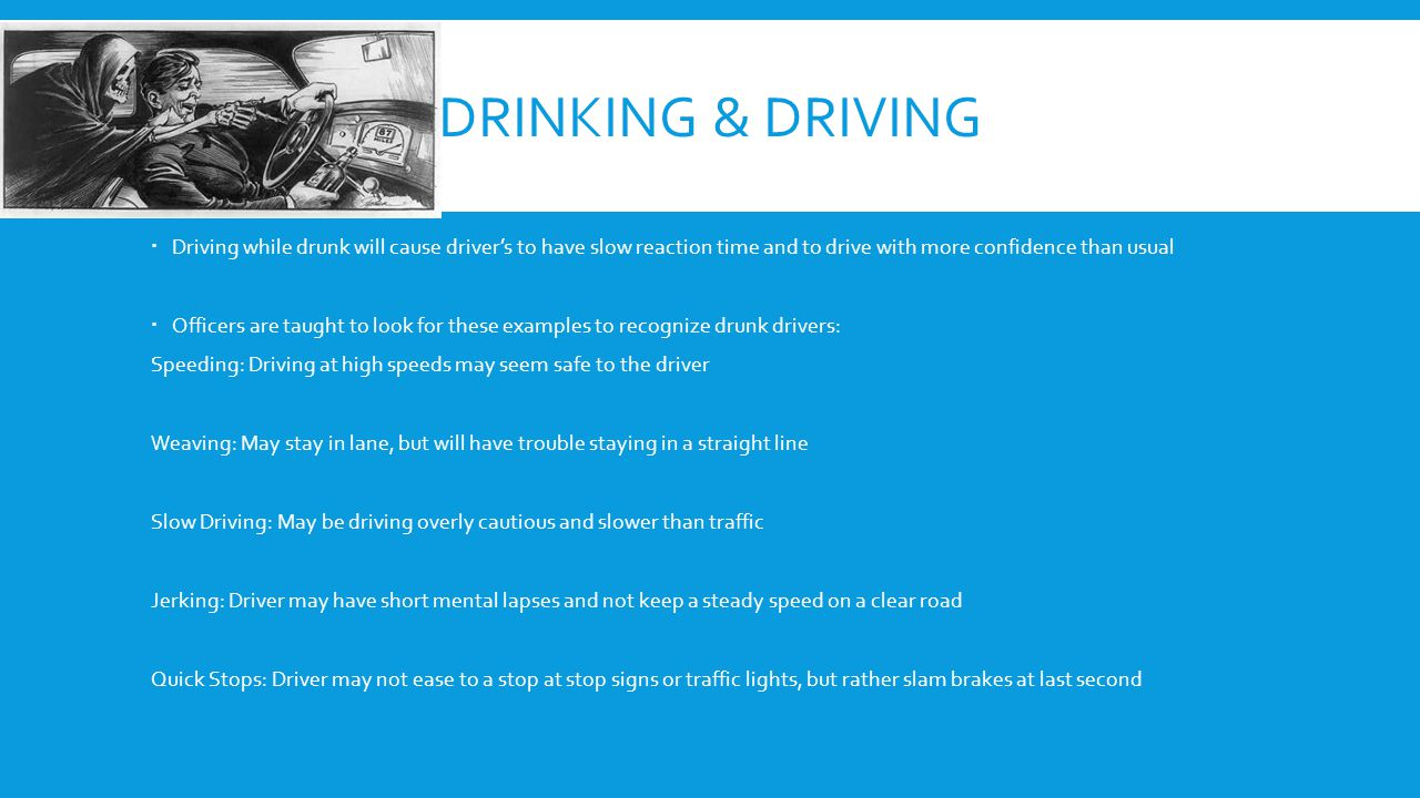 DRINKING & DRIVING  Driving while drunk will cause driver's to have slow reaction time and to drive with more confidence than usual  Officers are taught to look for these examples to recognize drunk drivers: Speeding: Driving at high speeds may seem safe to the driver Weaving: May stay in lane, but will have trouble staying in a straight line Slow Driving: May be driving overly cautious and slower than traffic Jerking: Driver may have short mental lapses and not keep a steady speed on a clear road Quick Stops: Driver may not ease to a stop at stop signs or traffic lights, but rather slam brakes at last second