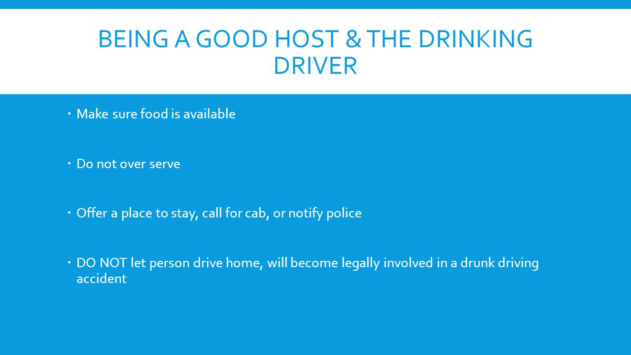 BEING A GOOD HOST & THE DRINKING DRIVER  Make sure food is available  Do not over serve  Offer a place to stay, call for cab, or notify police  DO NOT let person drive home, will become legally involved in a drunk driving accident
