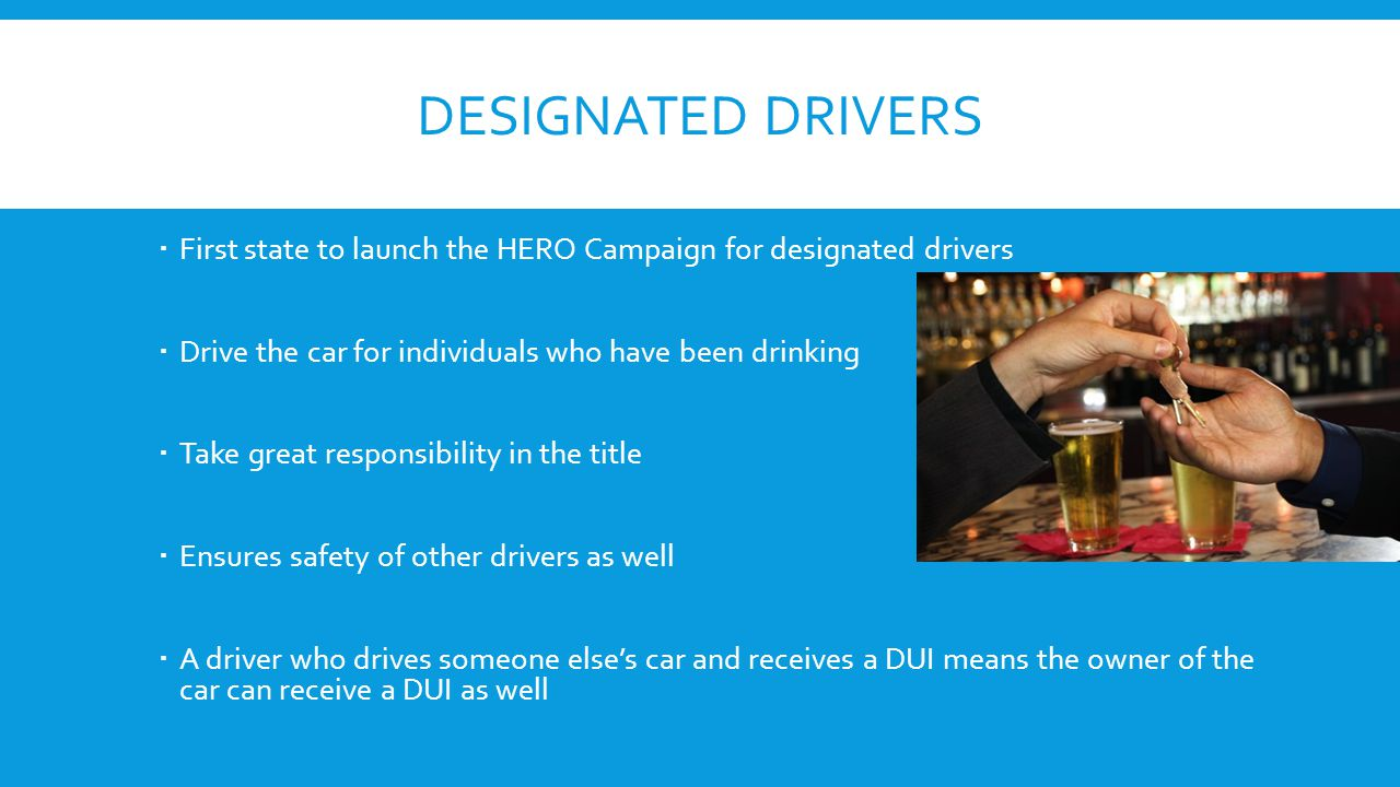 DESIGNATED DRIVERS  First state to launch the HERO Campaign for designated drivers  Drive the car for individuals who have been drinking  Take great responsibility in the title  Ensures safety of other drivers as well  A driver who drives someone else's car and receives a DUI means the owner of the car can receive a DUI as well