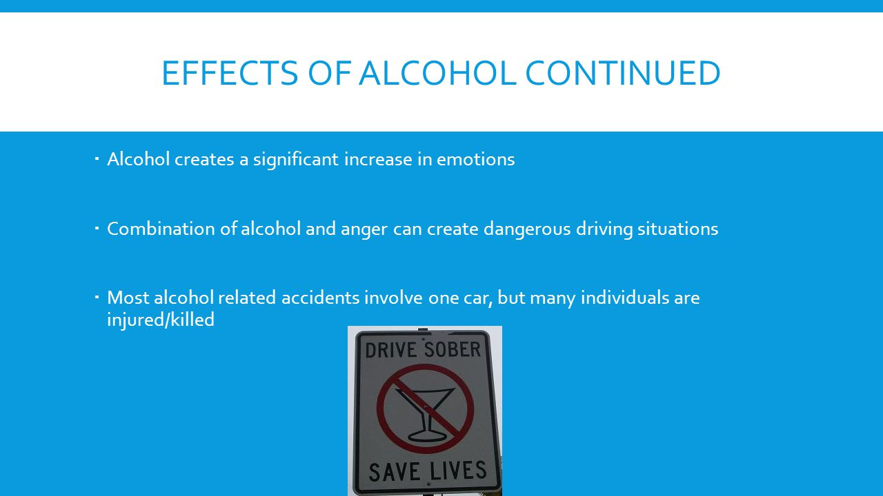 EFFECTS OF ALCOHOL CONTINUED  Alcohol creates a significant increase in emotions  Combination of alcohol and anger can create dangerous driving situations  Most alcohol related accidents involve one car, but many individuals are injured/killed