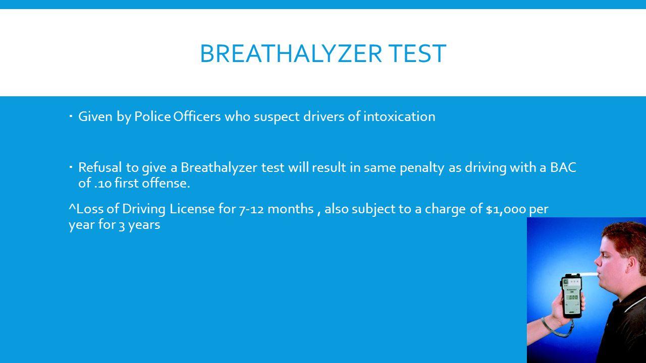 BREATHALYZER TEST  Given by Police Officers who suspect drivers of intoxication  Refusal to give a Breathalyzer test will result in same penalty as driving with a BAC of.10 first offense.