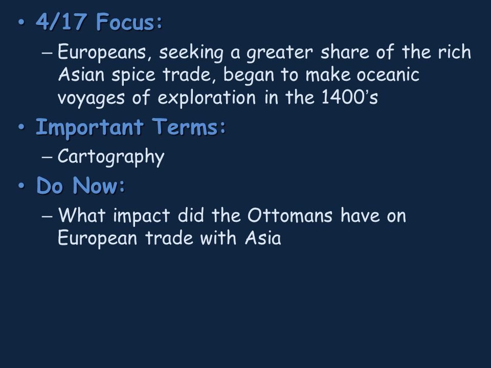4/17 Focus: 4/17 Focus: – Europeans, seeking a greater share of the rich Asian spice trade, began to make oceanic voyages of exploration in the 1400's Important Terms: Important Terms: – Cartography Do Now: Do Now: – What impact did the Ottomans have on European trade with Asia