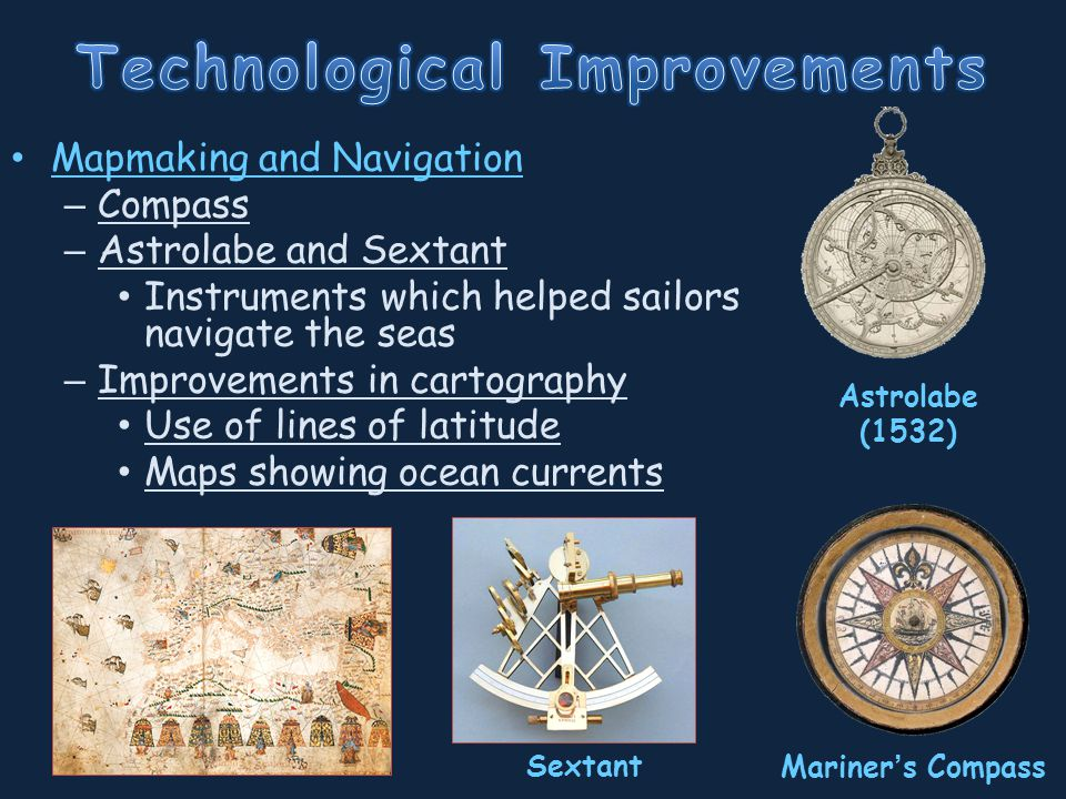 Mapmaking and Navigation – Compass – Astrolabe and Sextant Instruments which helped sailors navigate the seas – Improvements in cartography Use of lines of latitude Maps showing ocean currents Astrolabe (1532) Mariner ' s Compass Sextant