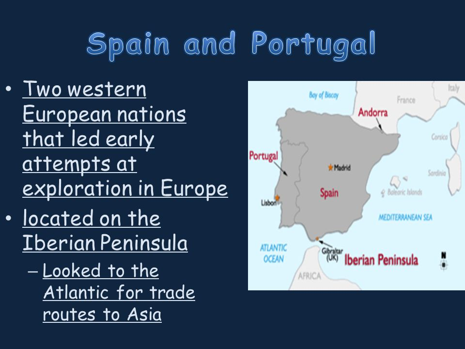 Two western European nations that led early attempts at exploration in Europe located on the Iberian Peninsula – Looked to the Atlantic for trade routes to Asia