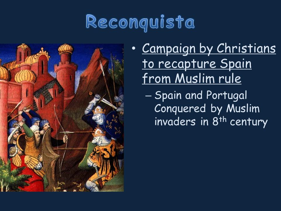 Campaign by Christians to recapture Spain from Muslim rule – Spain and Portugal Conquered by Muslim invaders in 8 th century