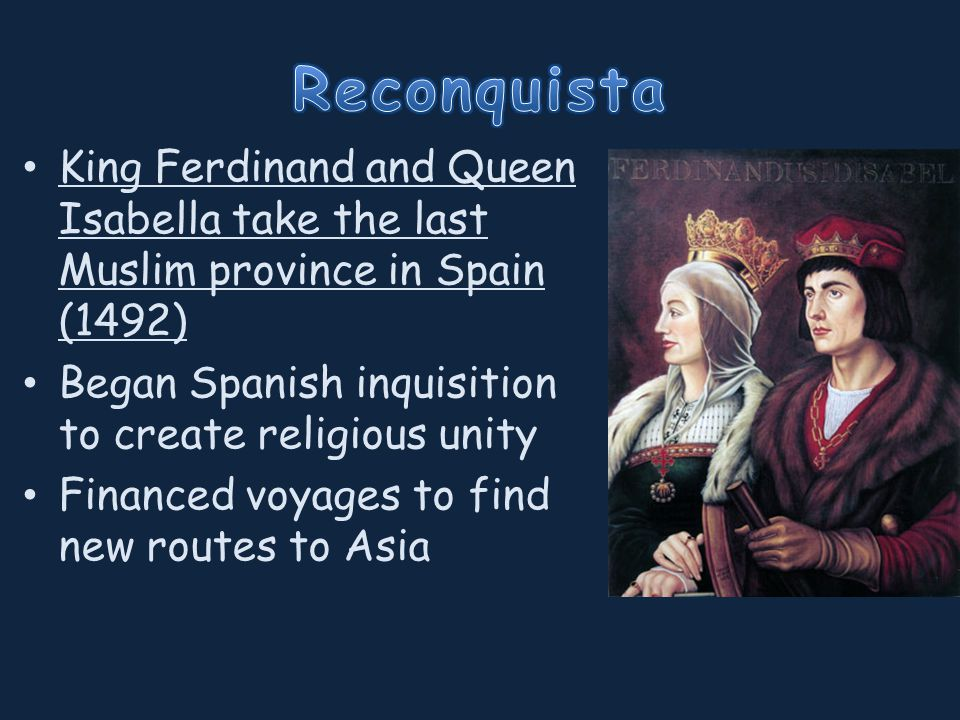 King Ferdinand and Queen Isabella take the last Muslim province in Spain (1492) Began Spanish inquisition to create religious unity Financed voyages to find new routes to Asia