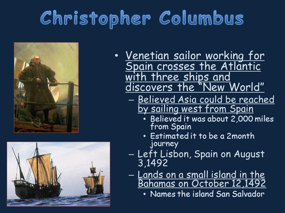 Venetian sailor working for Spain crosses the Atlantic with three ships and discovers the New World – Believed Asia could be reached by sailing west from Spain Believed it was about 2,000 miles from Spain Estimated it to be a 2month journey – Left Lisbon, Spain on August 3,1492 – Lands on a small island in the Bahamas on October 12,1492 Names the island San Salvador