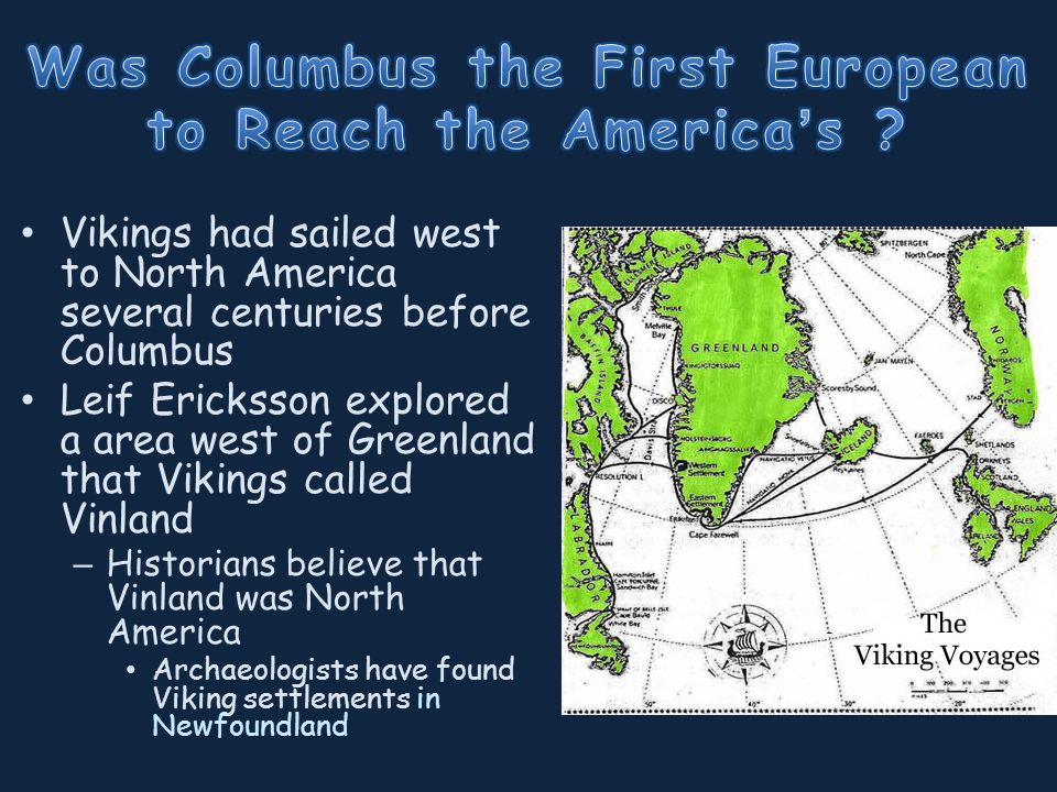 Vikings had sailed west to North America several centuries before Columbus Leif Ericksson explored a area west of Greenland that Vikings called Vinland – Historians believe that Vinland was North America Archaeologists have found Viking settlements in Newfoundland