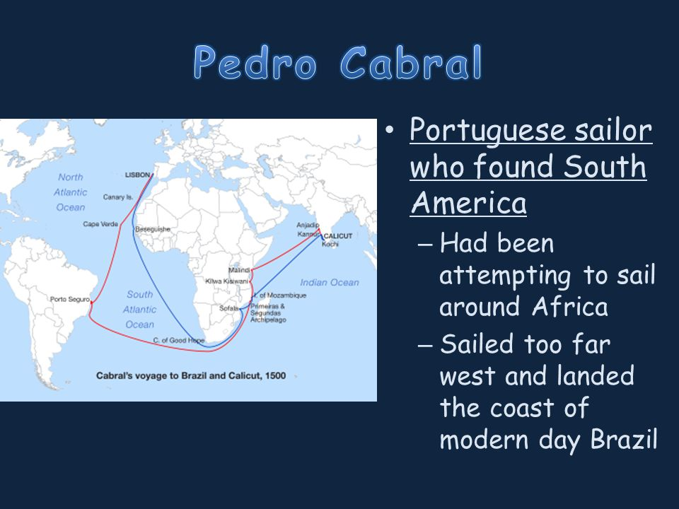 Portuguese sailor who found South America – Had been attempting to sail around Africa – Sailed too far west and landed the coast of modern day Brazil