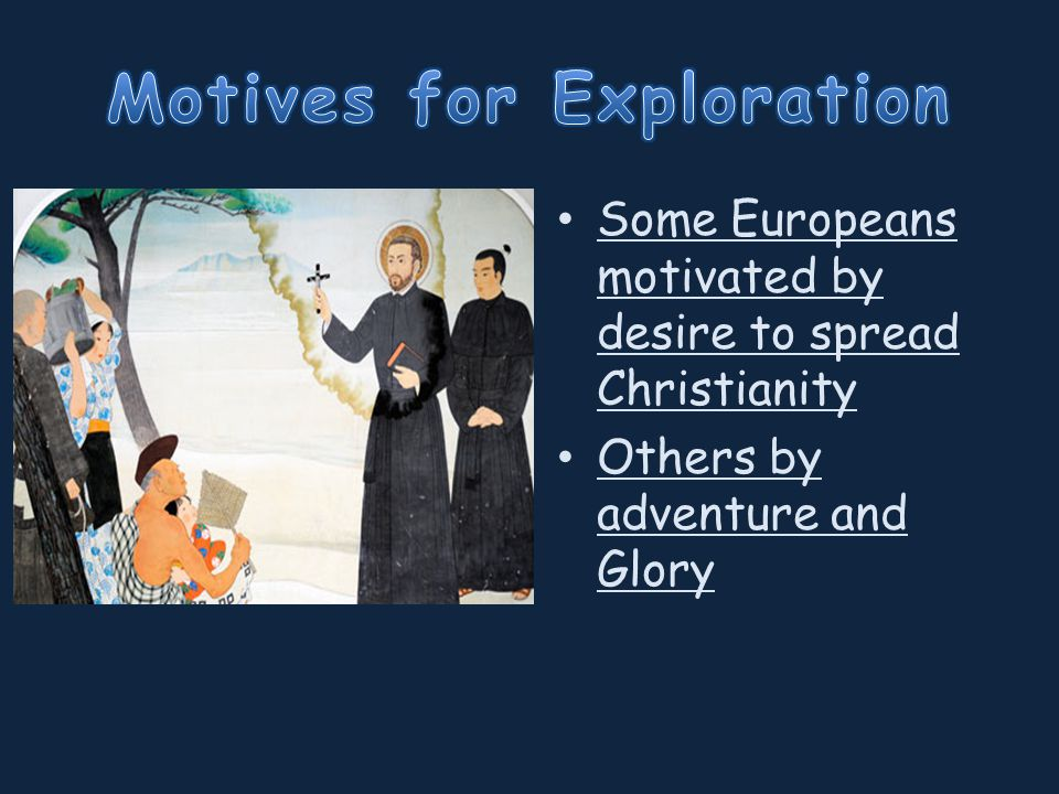 Some Europeans motivated by desire to spread Christianity Others by adventure and Glory