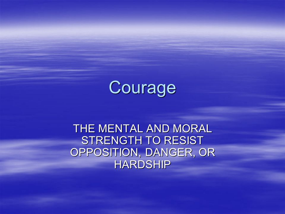 Courage THE MENTAL AND MORAL STRENGTH TO RESIST OPPOSITION, DANGER, OR HARDSHIP