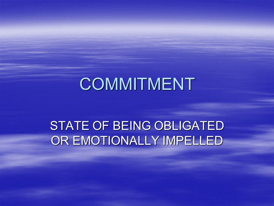 COMMITMENT STATE OF BEING OBLIGATED OR EMOTIONALLY IMPELLED