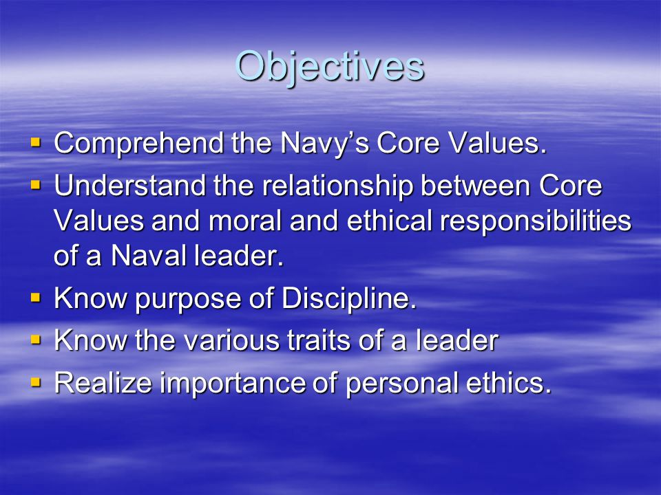 Objectives  Comprehend the Navy's Core Values.