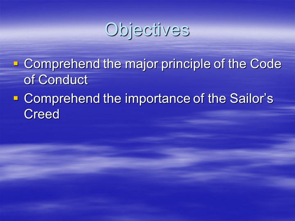 Objectives  Comprehend the major principle of the Code of Conduct  Comprehend the importance of the Sailor's Creed