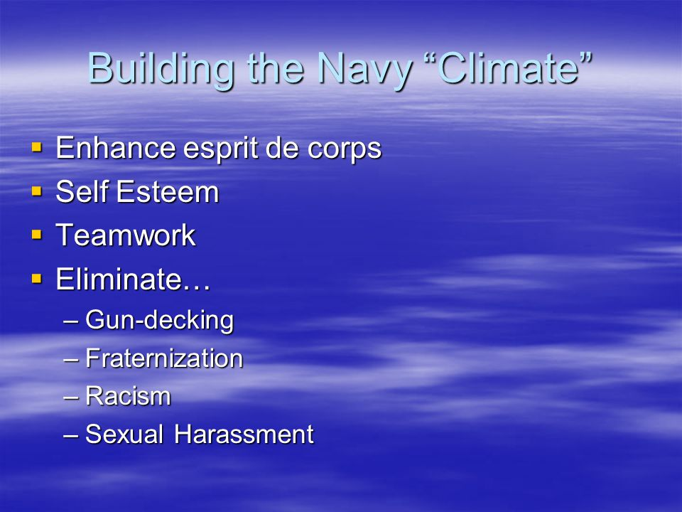 Building the Navy Climate  Enhance esprit de corps  Self Esteem  Teamwork  Eliminate… –Gun-decking –Fraternization –Racism –Sexual Harassment