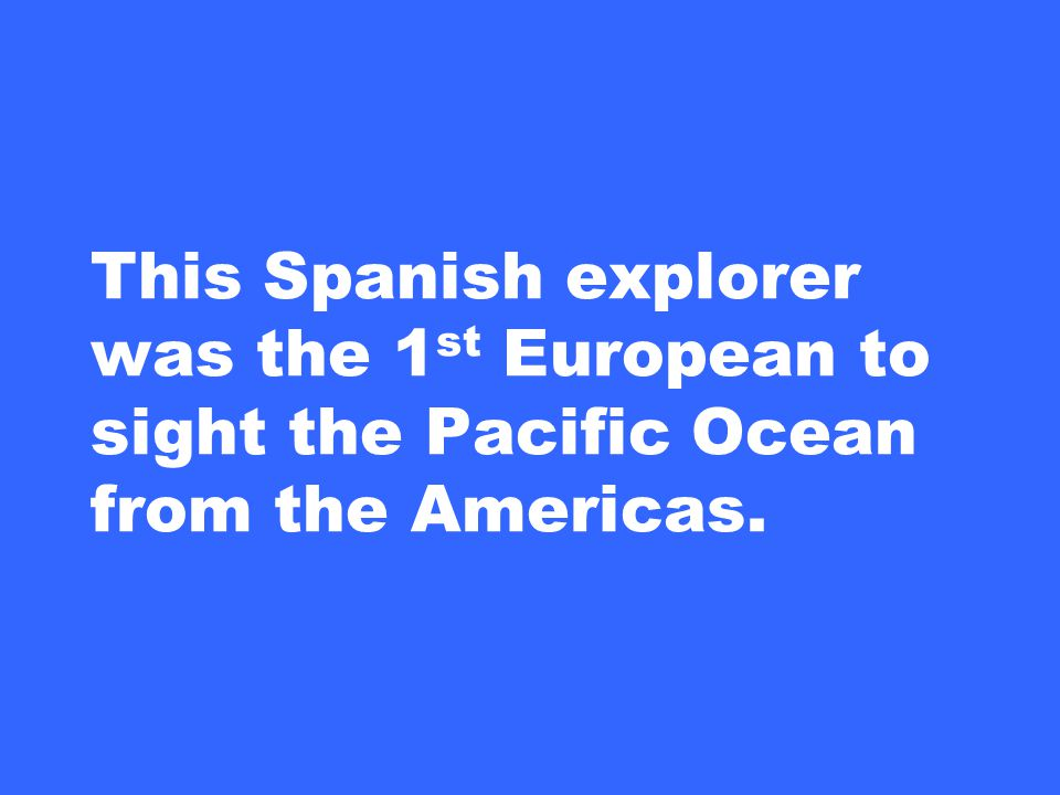 This Spanish explorer was the 1 st European to sight the Pacific Ocean from the Americas.