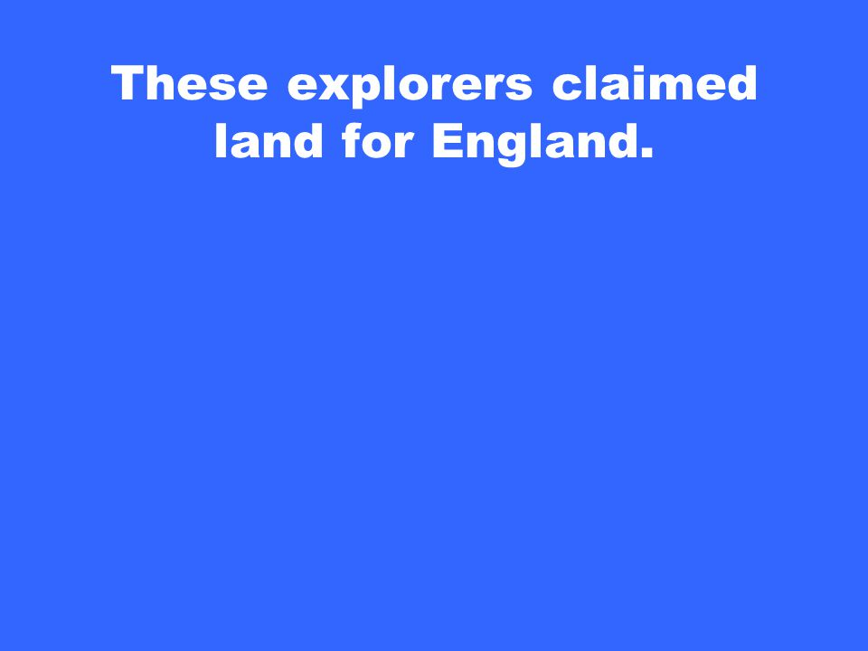 These explorers claimed land for England.