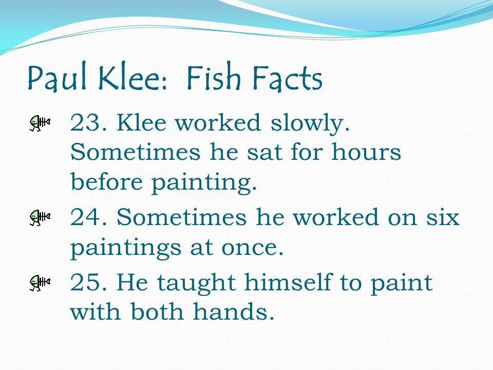 Paul Klee: Fish Facts 23. Klee worked slowly. Sometimes he sat for hours before painting.