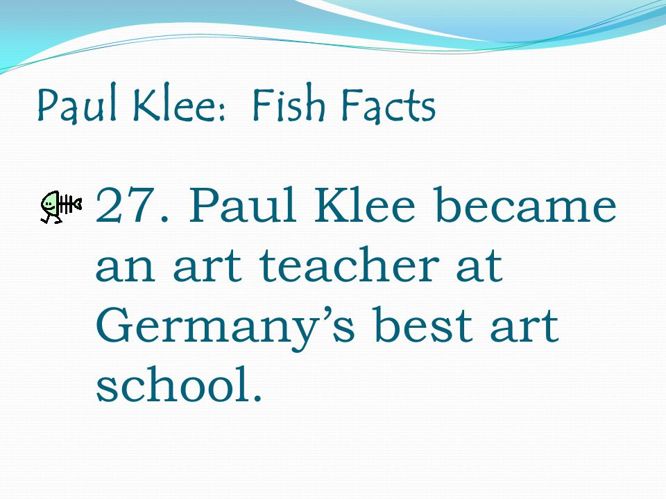 Paul Klee: Fish Facts 27. Paul Klee became an art teacher at Germany's best art school.