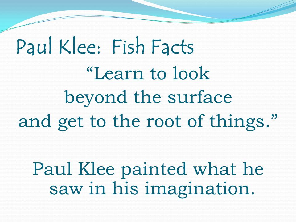 Paul Klee: Fish Facts Learn to look beyond the surface and get to the root of things. Paul Klee painted what he saw in his imagination.
