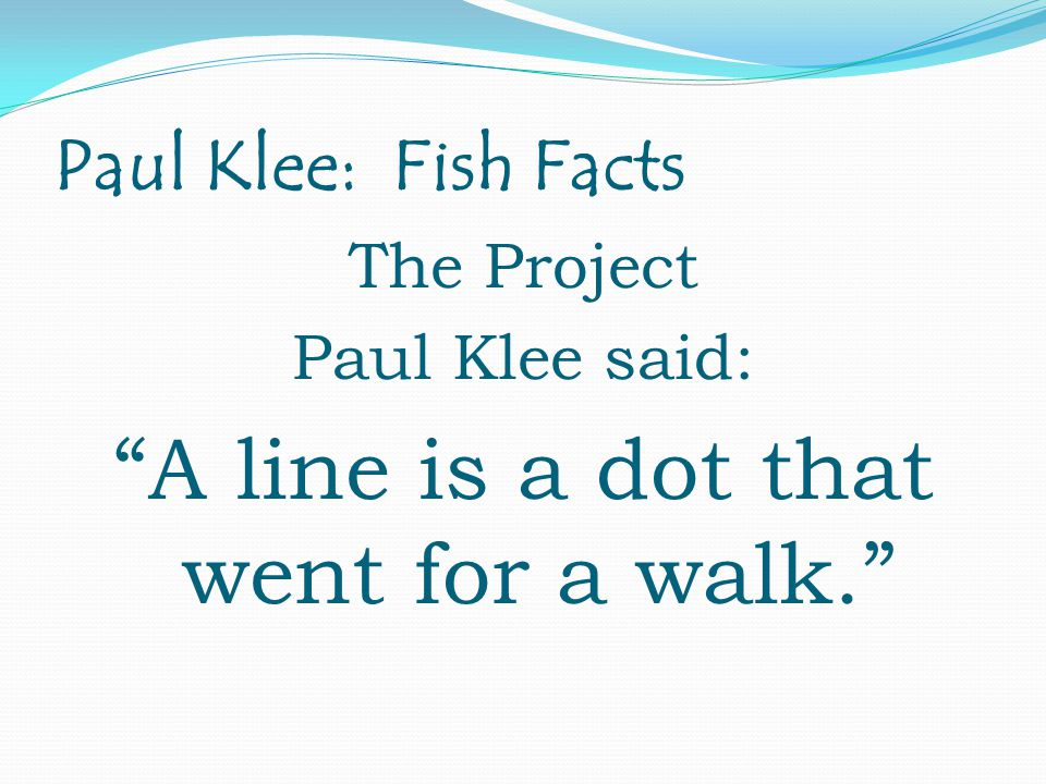Paul Klee: Fish Facts The Project Paul Klee said: A line is a dot that went for a walk.