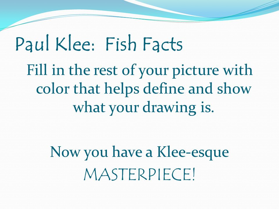Paul Klee: Fish Facts Fill in the rest of your picture with color that helps define and show what your drawing is.
