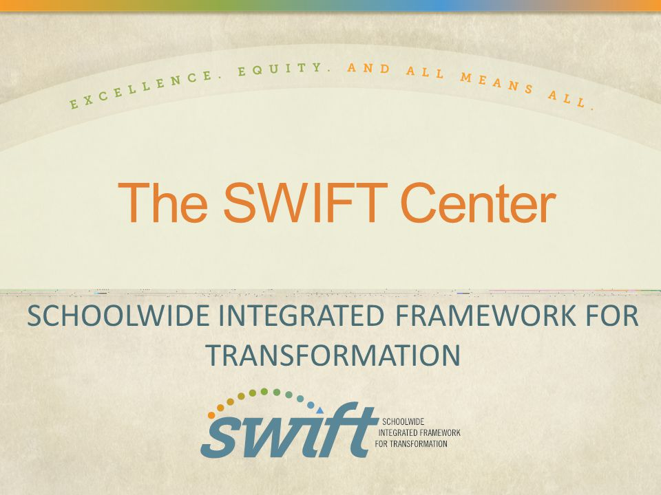 The SWIFT Center SCHOOLWIDE INTEGRATED FRAMEWORK FOR TRANSFORMATION