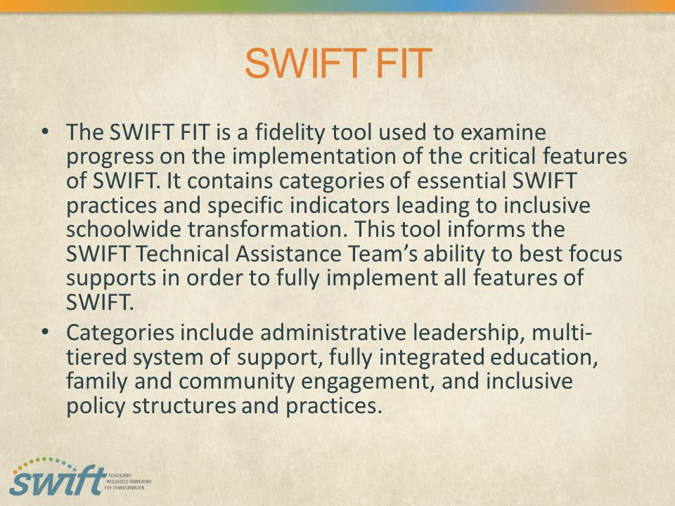SWIFT FIT The SWIFT FIT is a fidelity tool used to examine progress on the implementation of the critical features of SWIFT.