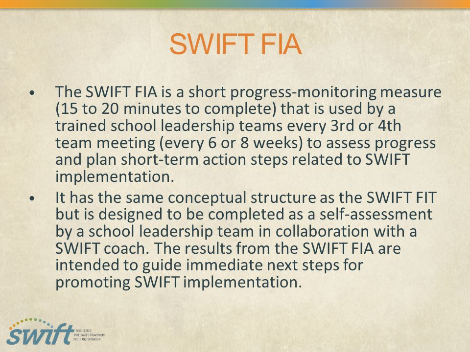 SWIFT FIA The SWIFT FIA is a short progress-monitoring measure (15 to 20 minutes to complete) that is used by a trained school leadership teams every 3rd or 4th team meeting (every 6 or 8 weeks) to assess progress and plan short-term action steps related to SWIFT implementation.