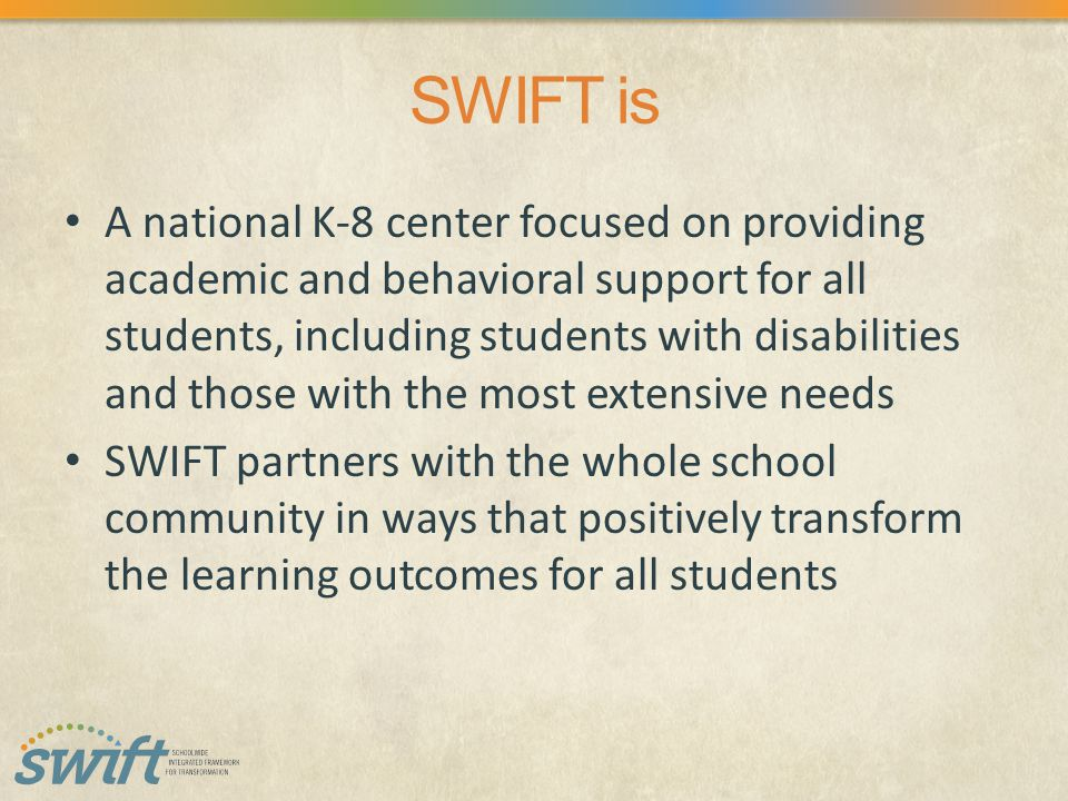 SWIFT is A national K-8 center focused on providing academic and behavioral support for all students, including students with disabilities and those with the most extensive needs SWIFT partners with the whole school community in ways that positively transform the learning outcomes for all students
