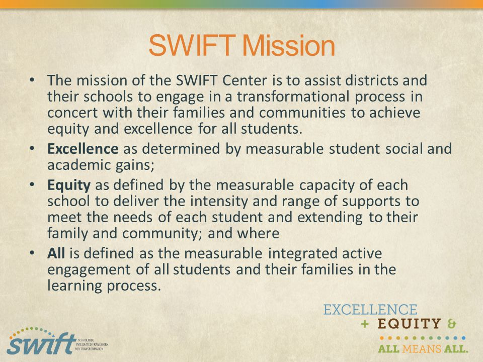 SWIFT Mission The mission of the SWIFT Center is to assist districts and their schools to engage in a transformational process in concert with their families and communities to achieve equity and excellence for all students.