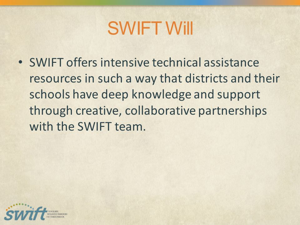 SWIFT Will SWIFT offers intensive technical assistance resources in such a way that districts and their schools have deep knowledge and support through creative, collaborative partnerships with the SWIFT team.