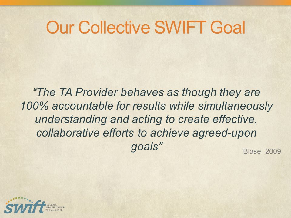Our Collective SWIFT Goal The TA Provider behaves as though they are 100% accountable for results while simultaneously understanding and acting to create effective, collaborative efforts to achieve agreed-upon goals Blase 2009