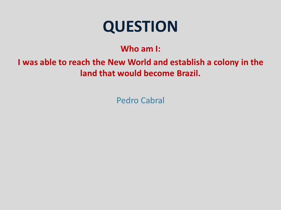QUESTION Who am I: I was able to reach the New World and establish a colony in the land that would become Brazil.