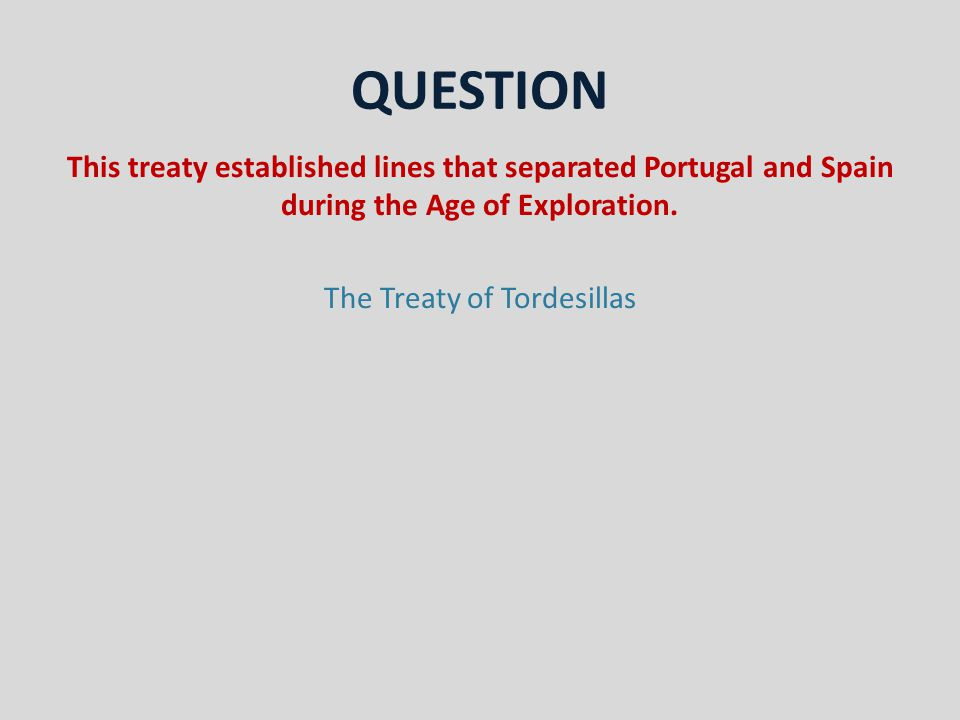 QUESTION This treaty established lines that separated Portugal and Spain during the Age of Exploration.