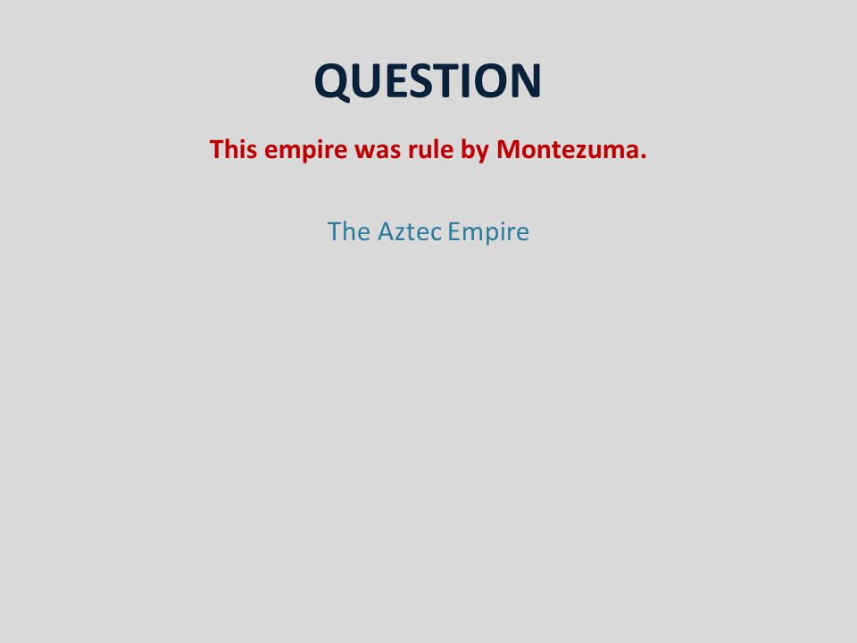 QUESTION This empire was rule by Montezuma. The Aztec Empire