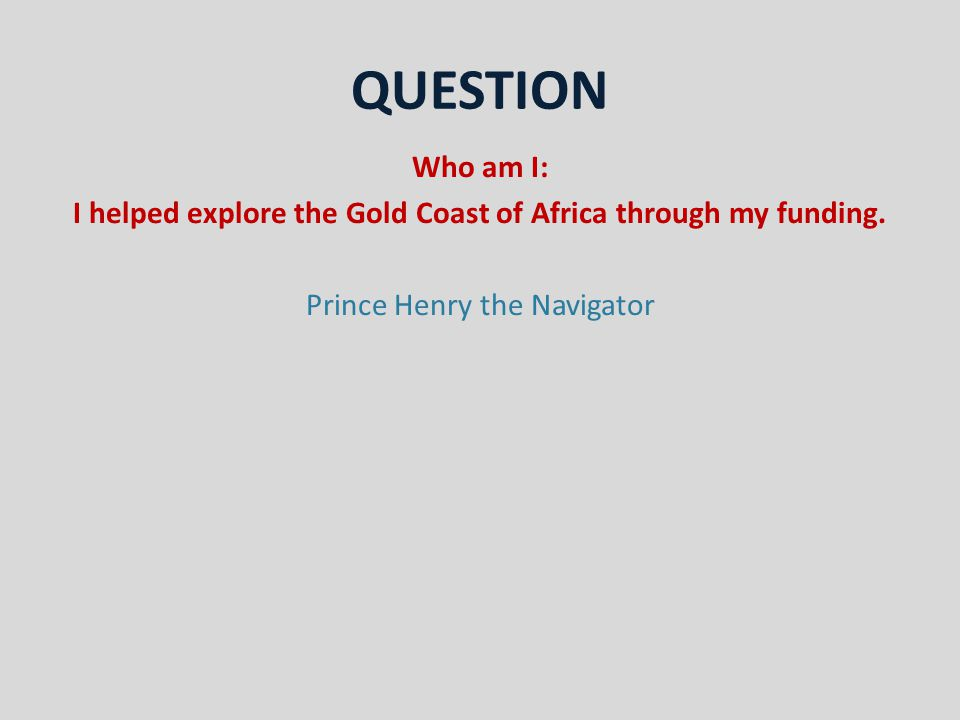 QUESTION Who am I: I helped explore the Gold Coast of Africa through my funding.