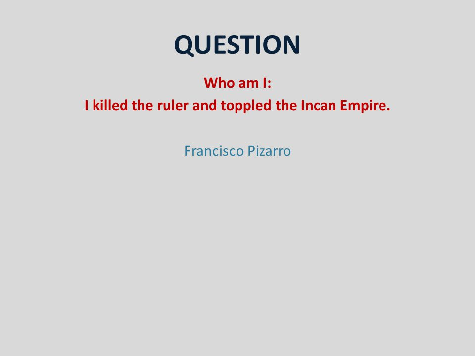 QUESTION Who am I: I killed the ruler and toppled the Incan Empire. Francisco Pizarro