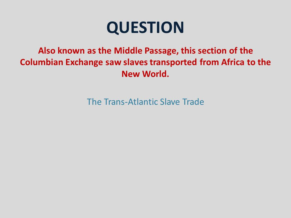 QUESTION Also known as the Middle Passage, this section of the Columbian Exchange saw slaves transported from Africa to the New World.