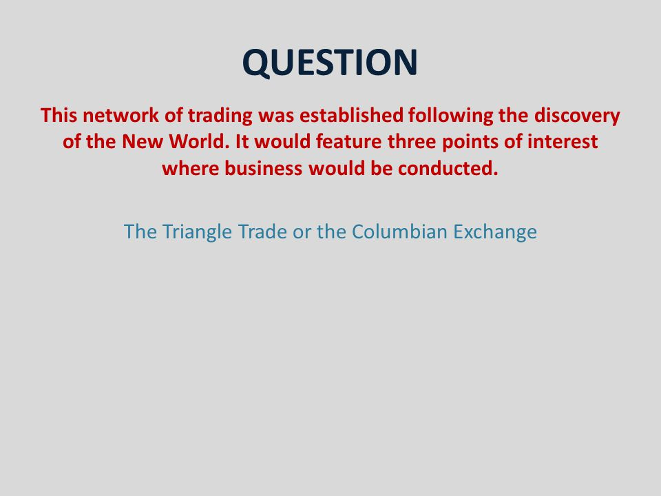 QUESTION This network of trading was established following the discovery of the New World.