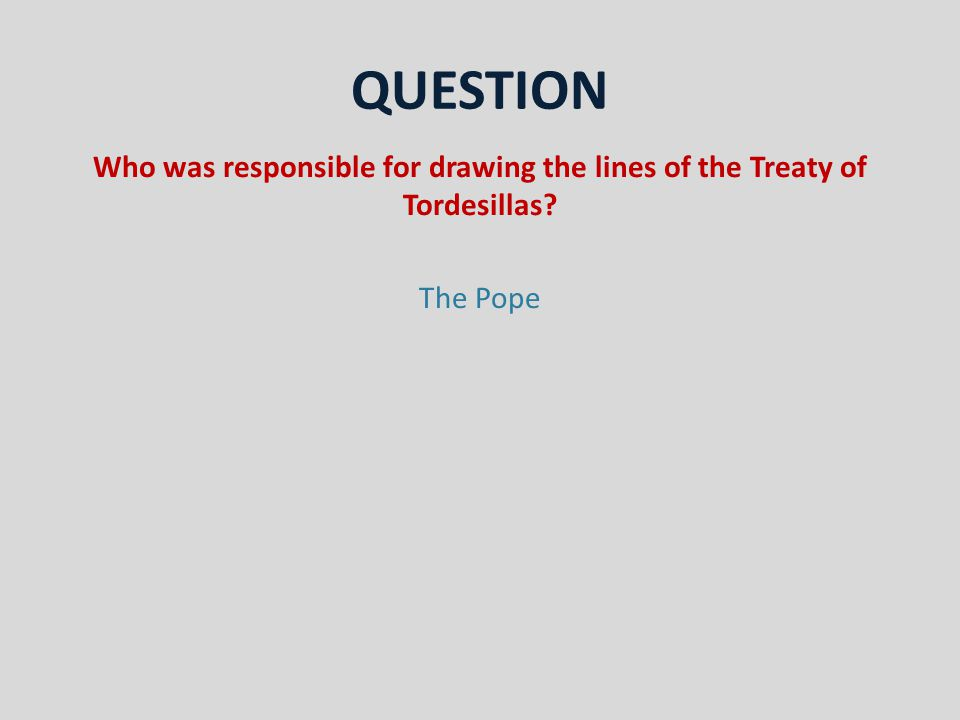 QUESTION Who was responsible for drawing the lines of the Treaty of Tordesillas The Pope