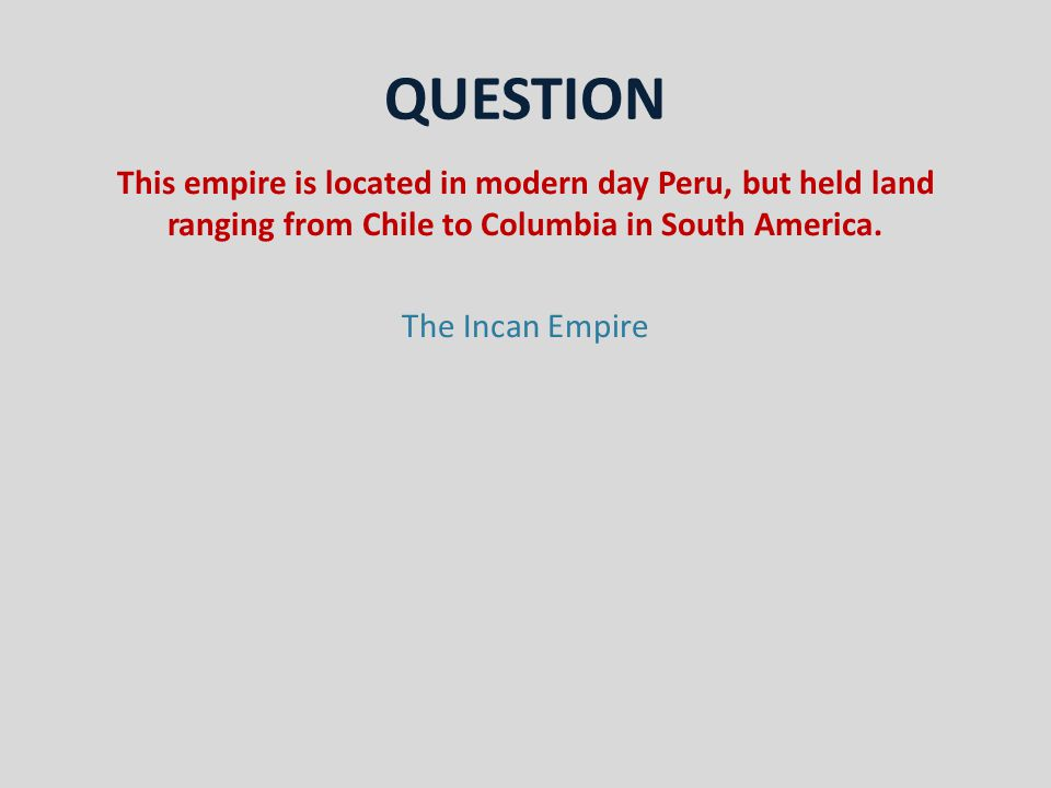 QUESTION This empire is located in modern day Peru, but held land ranging from Chile to Columbia in South America.