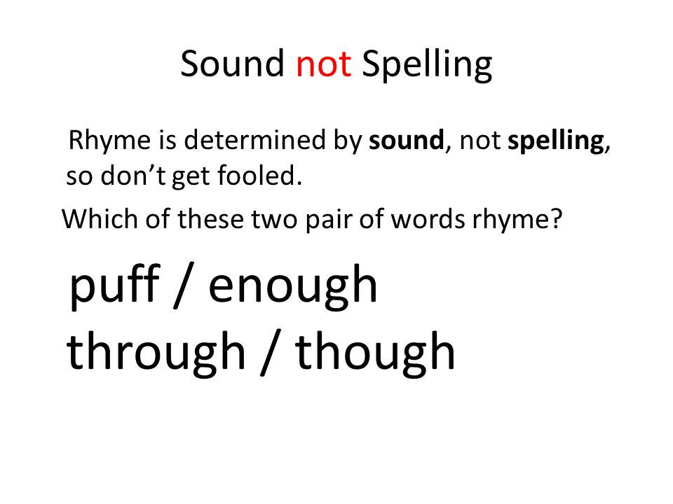 Sound not Spelling Rhyme is determined by sound, not spelling, so don't get fooled.