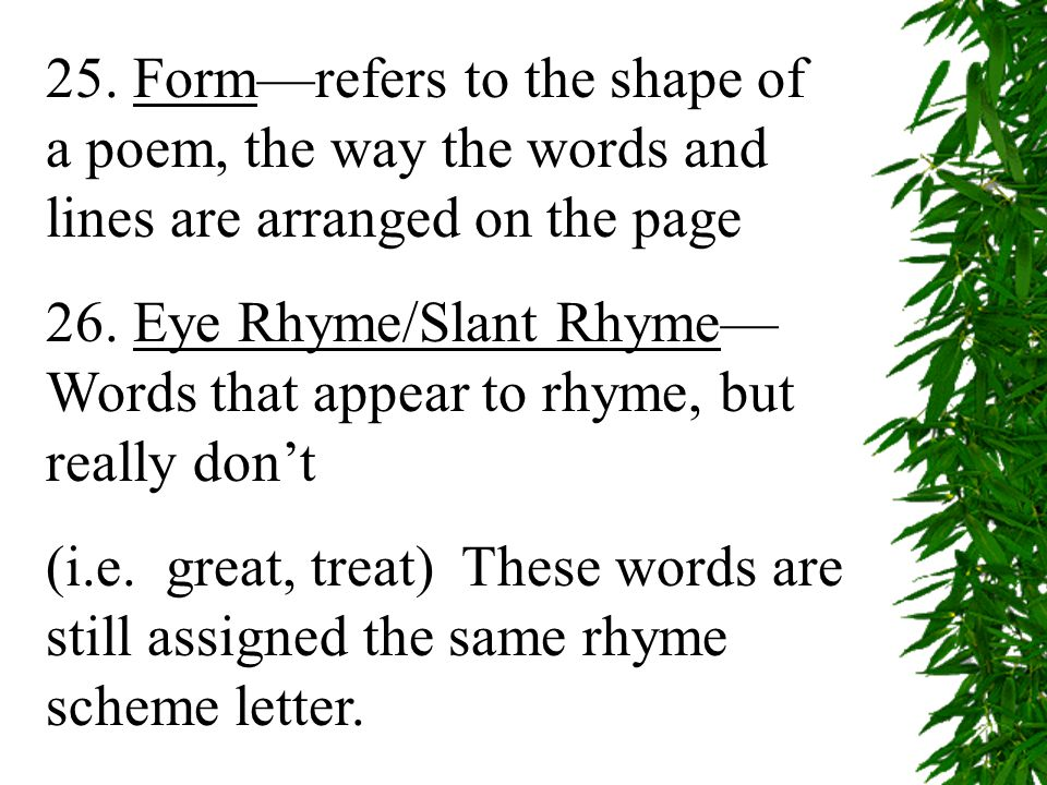 25. Form—refers to the shape of a poem, the way the words and lines are arranged on the page 26.